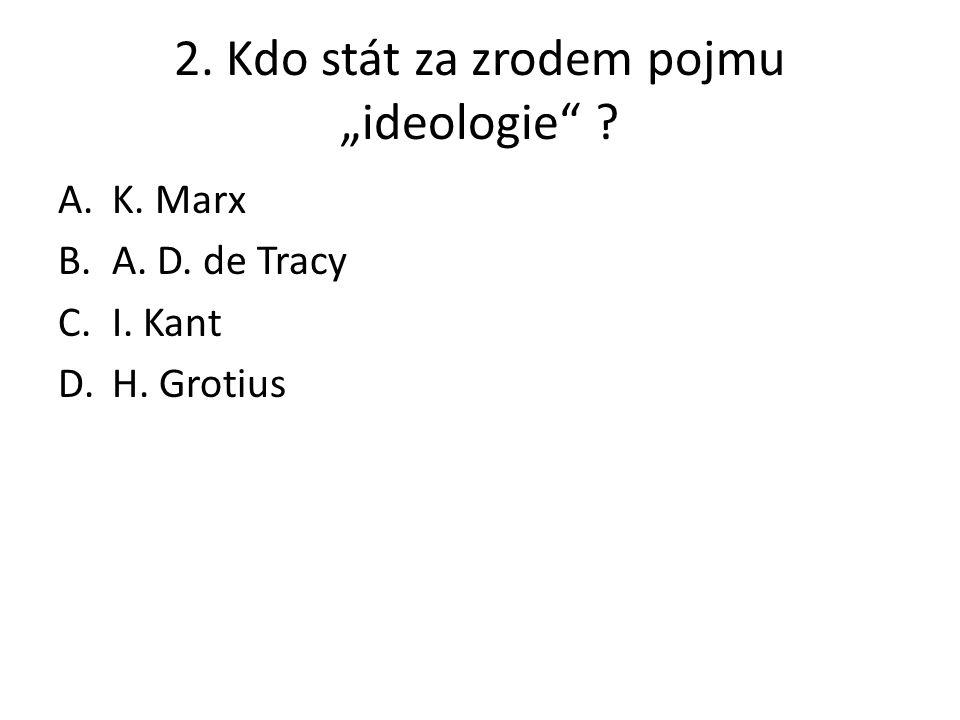 """2. Kdo stát za zrodem pojmu """"ideologie"""" ? A.K. Marx B.A. D. de Tracy C.I. Kant D.H. Grotius"""