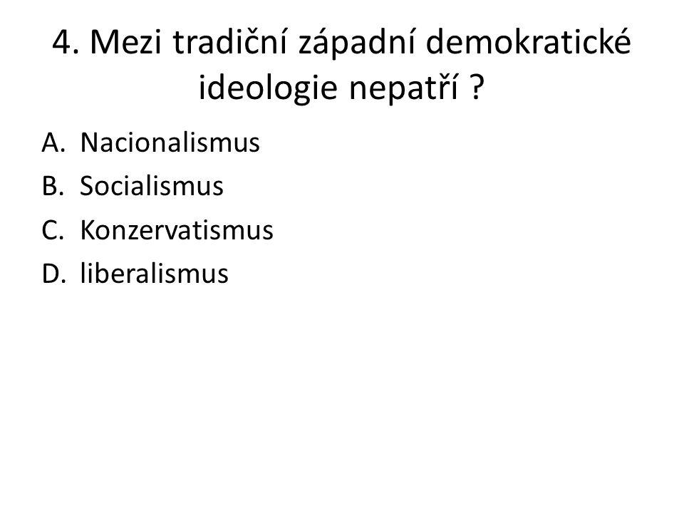 4. Mezi tradiční západní demokratické ideologie nepatří ? A.Nacionalismus B.Socialismus C.Konzervatismus D.liberalismus
