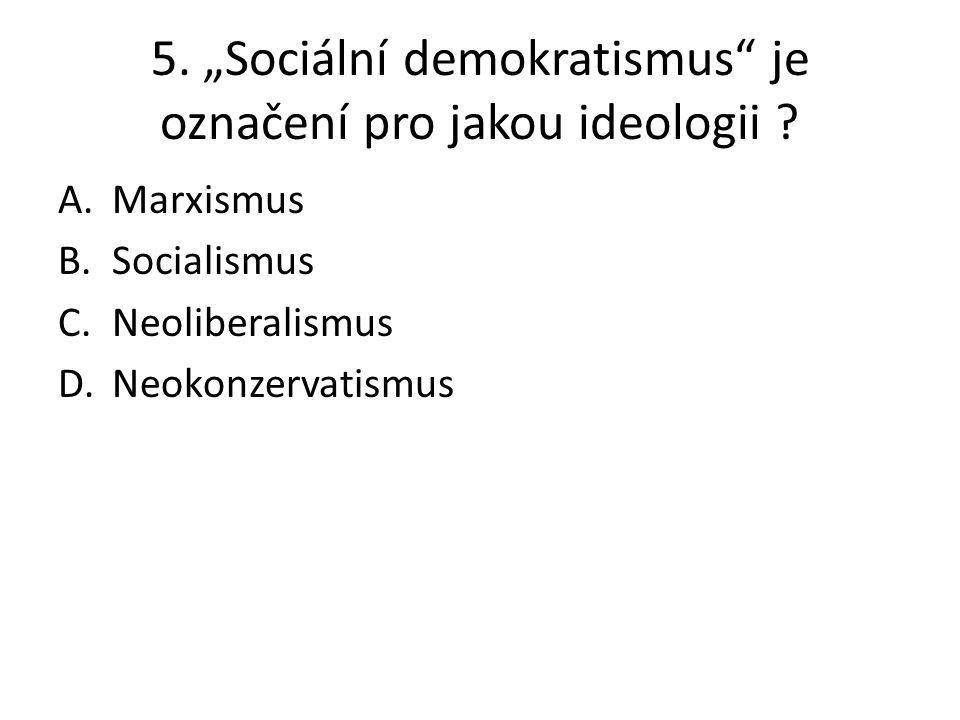 """5. """"Sociální demokratismus"""" je označení pro jakou ideologii ? A.Marxismus B.Socialismus C.Neoliberalismus D.Neokonzervatismus"""