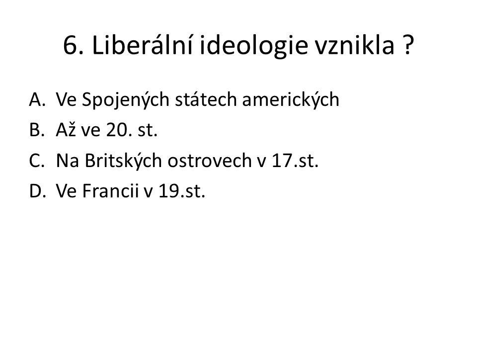 6. Liberální ideologie vznikla ? A.Ve Spojených státech amerických B.Až ve 20. st. C.Na Britských ostrovech v 17.st. D.Ve Francii v 19.st.
