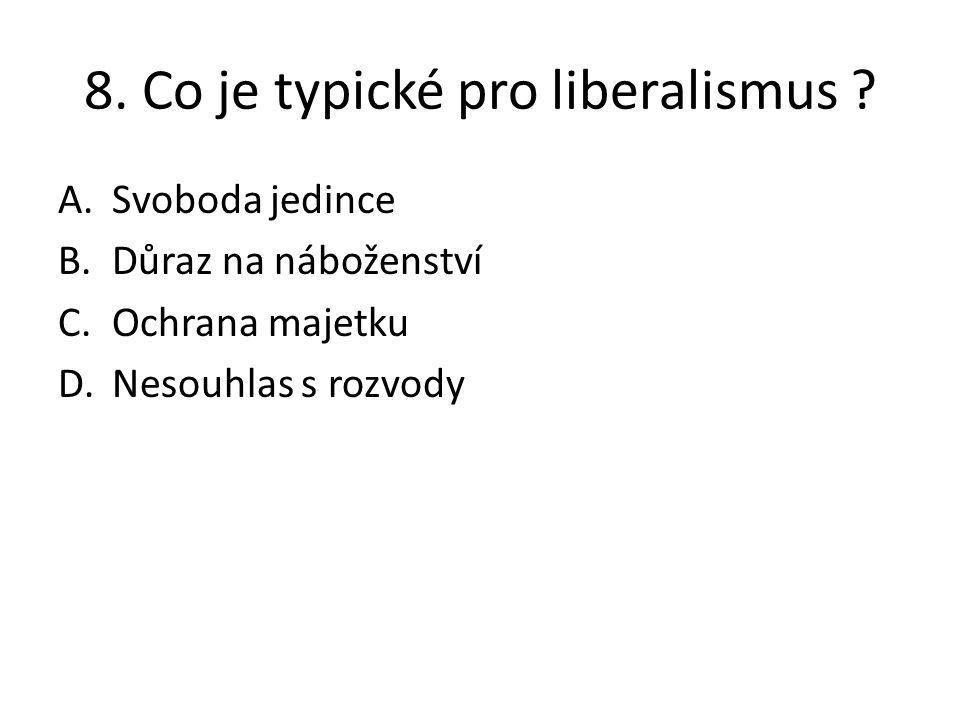 8. Co je typické pro liberalismus ? A.Svoboda jedince B.Důraz na náboženství C.Ochrana majetku D.Nesouhlas s rozvody