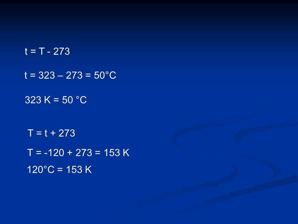 323 K = 50 °C 120°C = 153 K t = T - 273 t = 323 – 273 = 50°C T = t + 273 T = -120 + 273 = 153 K