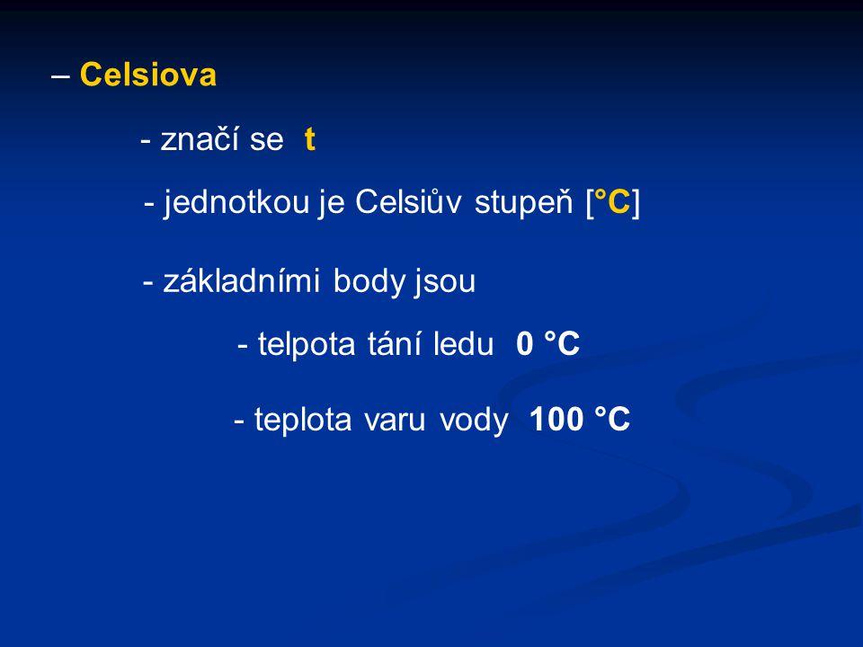 – Celsiova - jednotkou je Celsiův stupeň [°C] - značí se t - základními body jsou - telpota tání ledu 0 °C - teplota varu vody 100 °C