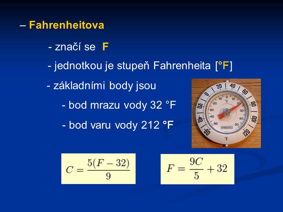– Fahrenheitova - jednotkou je stupeň Fahrenheita [ °F ] - značí se F - základními body jsou - bod mrazu vody 32 °F - bod varu vody 212 °F