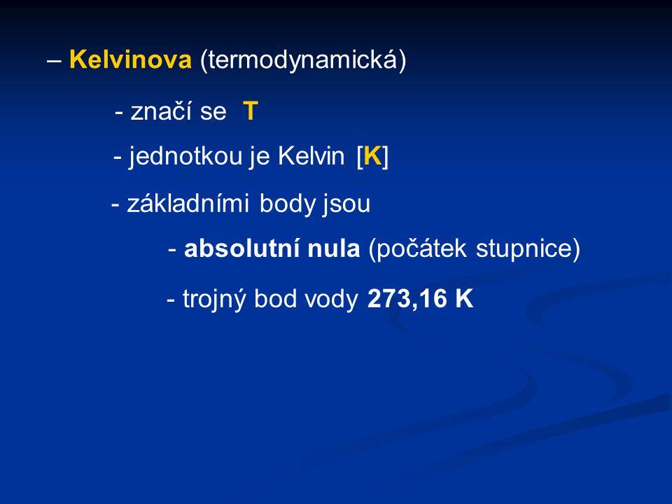 – Kelvinova (termodynamická) - jednotkou je Kelvin [K] - značí se T - základními body jsou - absolutní nula (počátek stupnice) - trojný bod vody 273,1