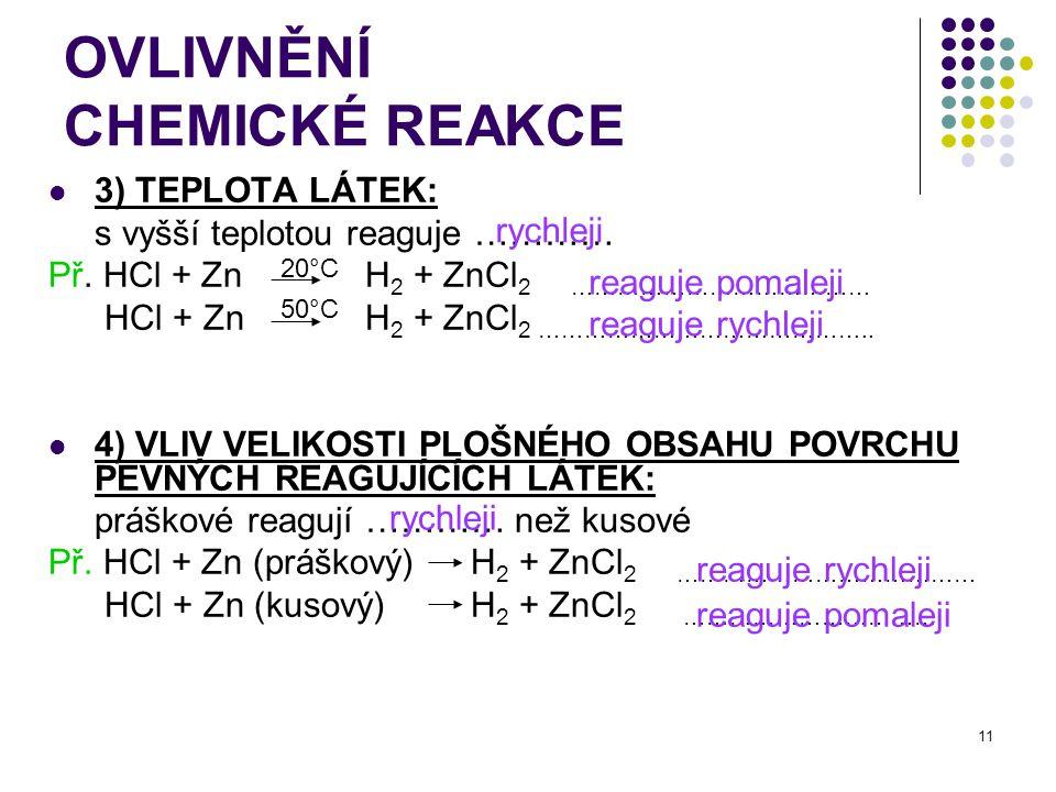 11 OVLIVNĚNÍ CHEMICKÉ REAKCE 3) TEPLOTA LÁTEK: s vyšší teplotou reaguje ………… Př. HCl + Zn H 2 + ZnCl 2 ………………………………… HCl + ZnH 2 + ZnCl 2 ………………………………