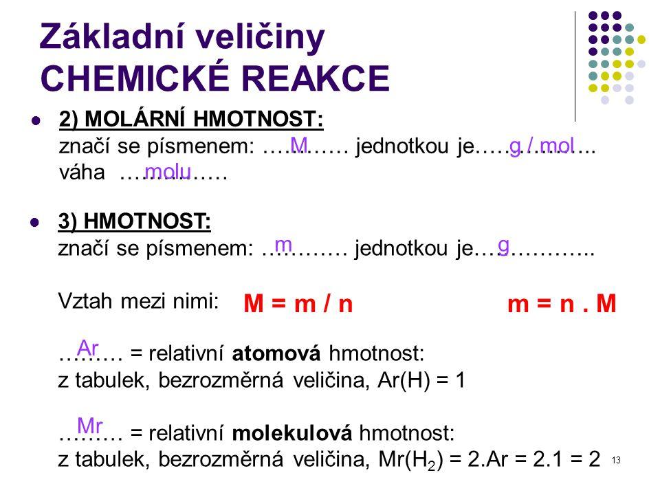 13 Základní veličiny CHEMICKÉ REAKCE 2) MOLÁRNÍ HMOTNOST: značí se písmenem: ………… jednotkou je…………….. váha …………… M g / mol molu 3) HMOTNOST: značí se