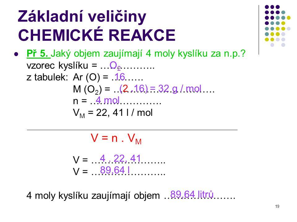 19 Základní veličiny CHEMICKÉ REAKCE Př 5. Jaký objem zaujímají 4 moly kyslíku za n.p.? vzorec kyslíku = …………….. z tabulek: Ar (O) = ………. M (O 2 ) = …