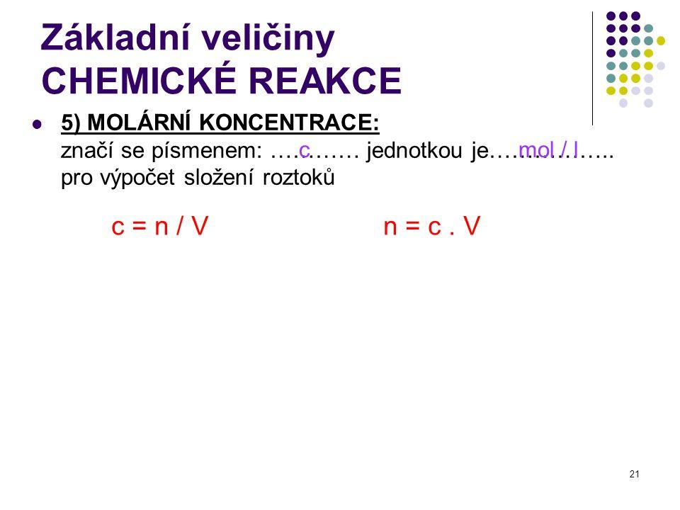 21 Základní veličiny CHEMICKÉ REAKCE 5) MOLÁRNÍ KONCENTRACE: značí se písmenem: ………… jednotkou je…………….. pro výpočet složení roztoků cmol / l c = n /