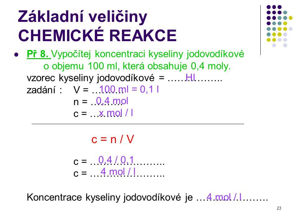 23 Základní veličiny CHEMICKÉ REAKCE Př 8. Vypočítej koncentraci kyseliny jodovodíkové o objemu 100 ml, která obsahuje 0,4 moly. vzorec kyseliny jodov