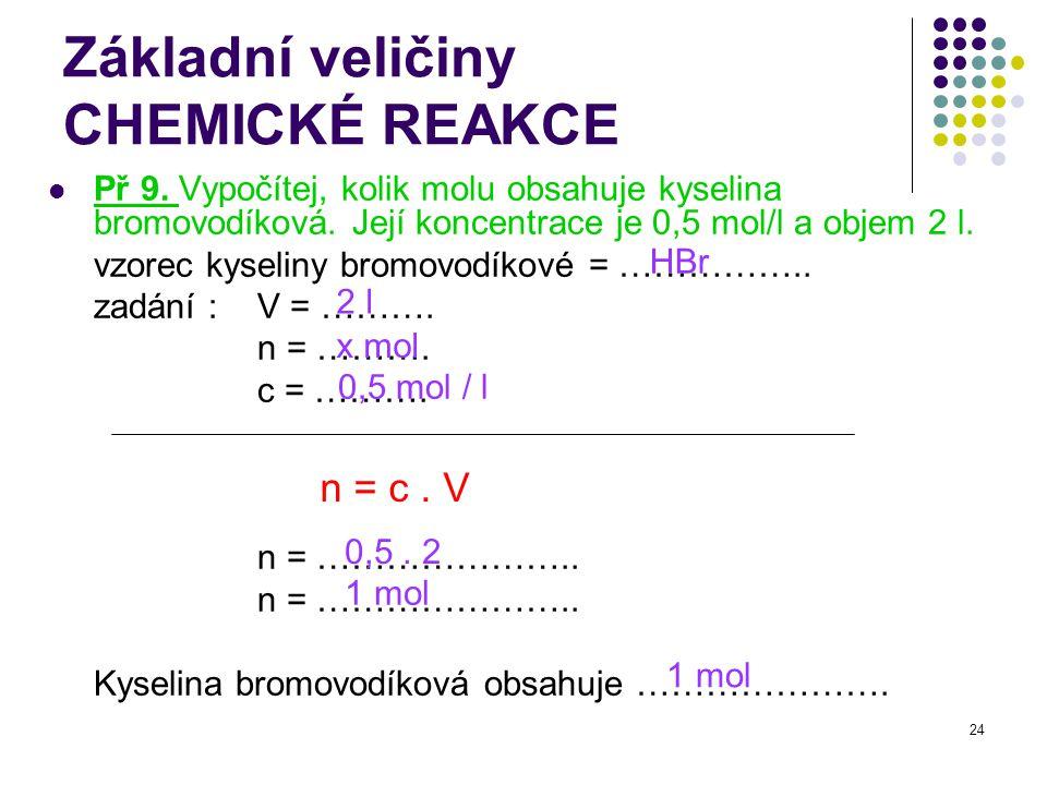 24 Základní veličiny CHEMICKÉ REAKCE Př 9. Vypočítej, kolik molu obsahuje kyselina bromovodíková. Její koncentrace je 0,5 mol/l a objem 2 l. vzorec ky