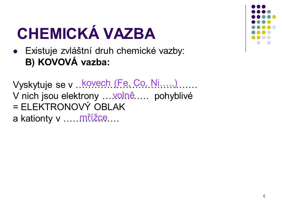 6 CHEMICKÁ VAZBA Existuje zvláštní druh chemické vazby: B) KOVOVÁ vazba: Vyskytuje se v ………………………………… V nich jsou elektrony …………… pohyblivé = ELEKTRONOVÝ OBLAK a kationty v ……………… kovech (Fe, Co, Ni…..) volně mřížce