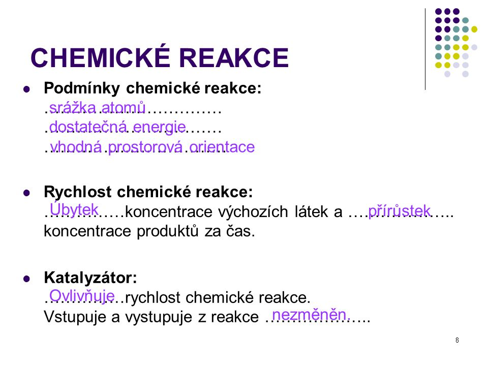 8 Rychlost chemické reakce: ……………koncentrace výchozích látek a ……………….. koncentrace produktů za čas. CHEMICKÉ REAKCE Podmínky chemické reakce: …………………