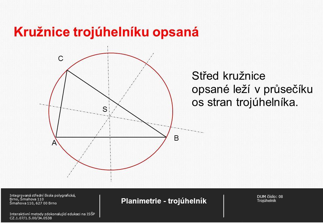 DUM číslo: 08 Trojúhelník Planimetrie - trojúhelník Integrovaná střední škola polygrafická, Brno, Šmahova 110 Šmahova 110, 627 00 Brno Interaktivní metody zdokonalující edukaci na ISŠP CZ.1.07/1.5.00/34.0538 Kružnice trojúhelníku opsaná Střed kružnice opsané leží v průsečíku os stran trojúhelníka.