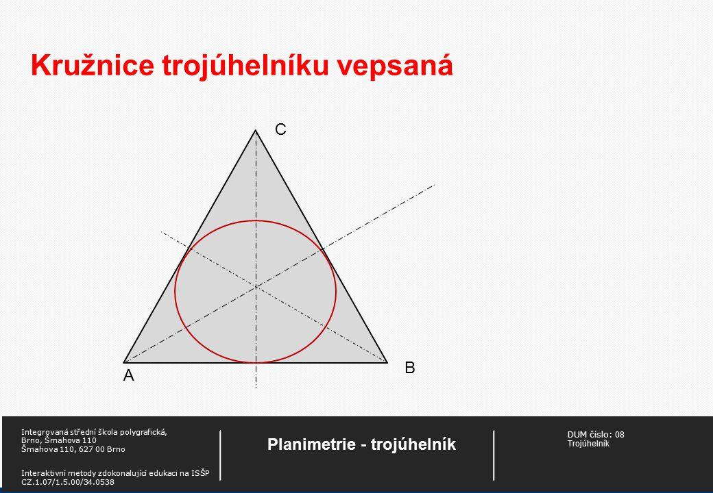 DUM číslo: 08 Trojúhelník Planimetrie - trojúhelník Integrovaná střední škola polygrafická, Brno, Šmahova 110 Šmahova 110, 627 00 Brno Interaktivní metody zdokonalující edukaci na ISŠP CZ.1.07/1.5.00/34.0538 Kružnice trojúhelníku vepsaná A B C