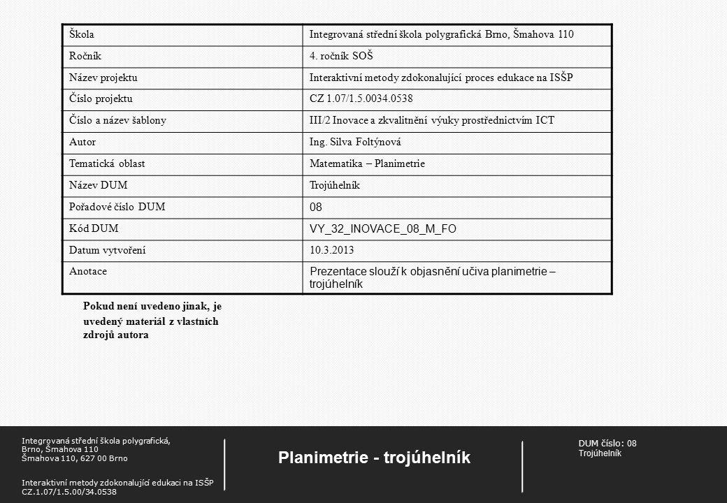 DUM číslo: 08 Trojúhelník Planimetrie - trojúhelník Integrovaná střední škola polygrafická, Brno, Šmahova 110 Šmahova 110, 627 00 Brno Interaktivní metody zdokonalující edukaci na ISŠP CZ.1.07/1.5.00/34.0538 Pokud není uvedeno jinak, je uvedený materiál z vlastních zdrojů autora ŠkolaIntegrovaná střední škola polygrafická Brno, Šmahova 110 Ročník4.
