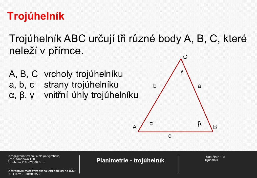 DUM číslo: 08 Trjúhelník Planimetrie - trojúhelník Integrovaná střední škola polygrafická, Brno, Šmahova 110 Šmahova 110, 627 00 Brno Interaktivní metody zdokonalující edukaci na ISŠP CZ.1.07/1.5.00/34.0538 Trojúhelník Trojúhelník ABC určují tři různé body A, B, C, které neleží v přímce.