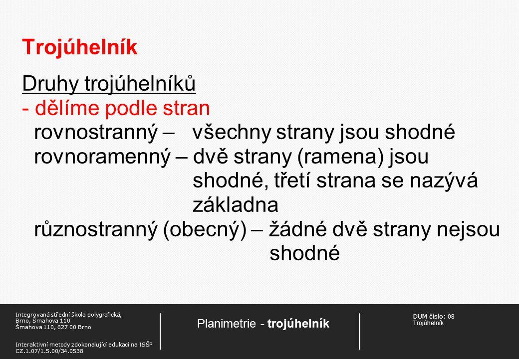 DUM číslo: 08 Trojúhelník Planimetrie - trojúhelník Integrovaná střední škola polygrafická, Brno, Šmahova 110 Šmahova 110, 627 00 Brno Interaktivní metody zdokonalující edukaci na ISŠP CZ.1.07/1.5.00/34.0538 Trojúhelník Druhy trojúhelníků - dělíme podle stran rovnostranný – všechny strany jsou shodné rovnoramenný – dvě strany (ramena) jsou shodné, třetí strana se nazývá základna různostranný (obecný) – žádné dvě strany nejsou shodné