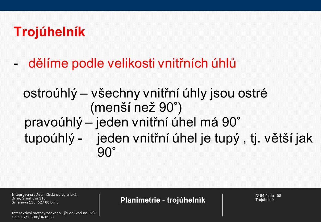 DUM číslo: 08 Trojúhelník Planimetrie - trojúhelník Integrovaná střední škola polygrafická, Brno, Šmahova 110 Šmahova 110, 627 00 Brno Interaktivní metody zdokonalující edukaci na ISŠP CZ.1.07/1.5.00/34.0538 Trojúhelník -dělíme podle velikosti vnitřních úhlů ostroúhlý – všechny vnitřní úhly jsou ostré (menší než 90°) pravoúhlý – jeden vnitřní úhel má 90° tupoúhlý - jeden vnitřní úhel je tupý, tj.