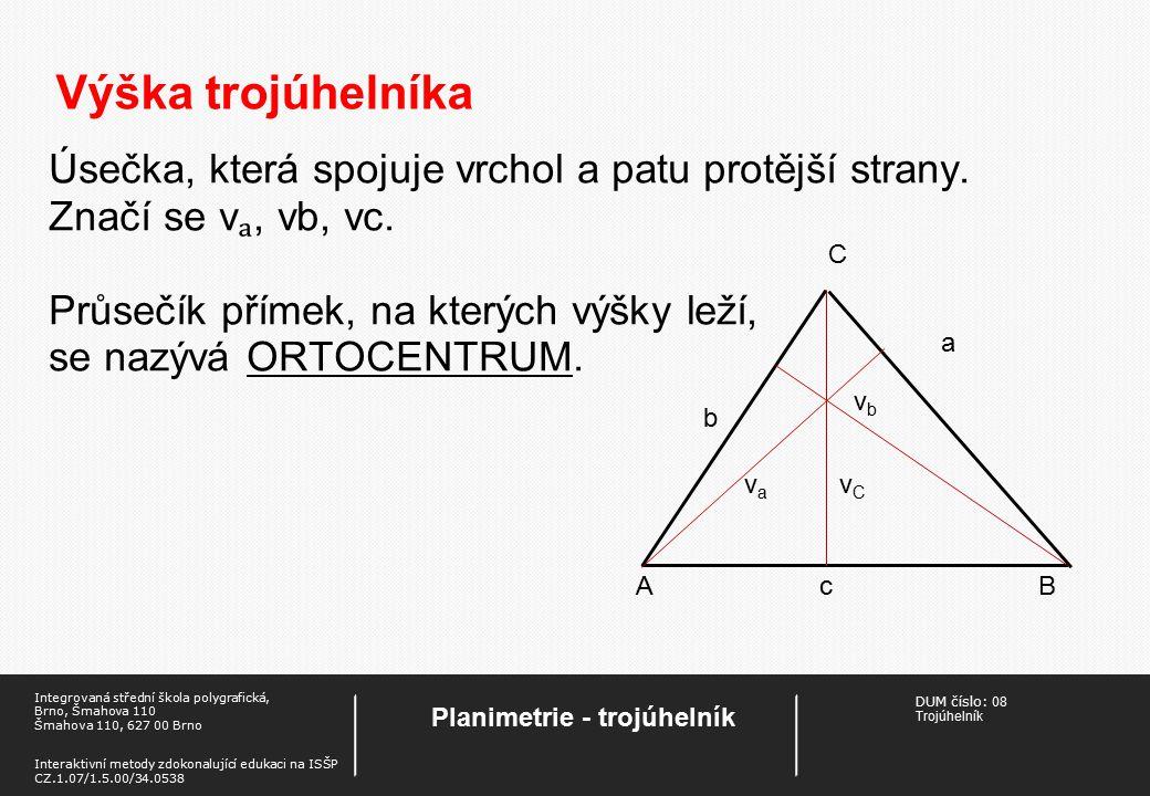 DUM číslo: 08 Trojúhelník Planimetrie - trojúhelník Integrovaná střední škola polygrafická, Brno, Šmahova 110 Šmahova 110, 627 00 Brno Interaktivní metody zdokonalující edukaci na ISŠP CZ.1.07/1.5.00/34.0538 Výška trojúhelníka Úsečka, která spojuje vrchol a patu protější strany.