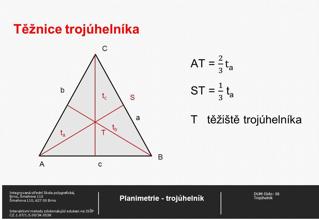 DUM číslo: 08 Trojúhelník Planimetrie - trojúhelník Integrovaná střední škola polygrafická, Brno, Šmahova 110 Šmahova 110, 627 00 Brno Interaktivní metody zdokonalující edukaci na ISŠP CZ.1.07/1.5.00/34.0538 Těžnice trojúhelníka A B C c S b tctc tbtb tata T a
