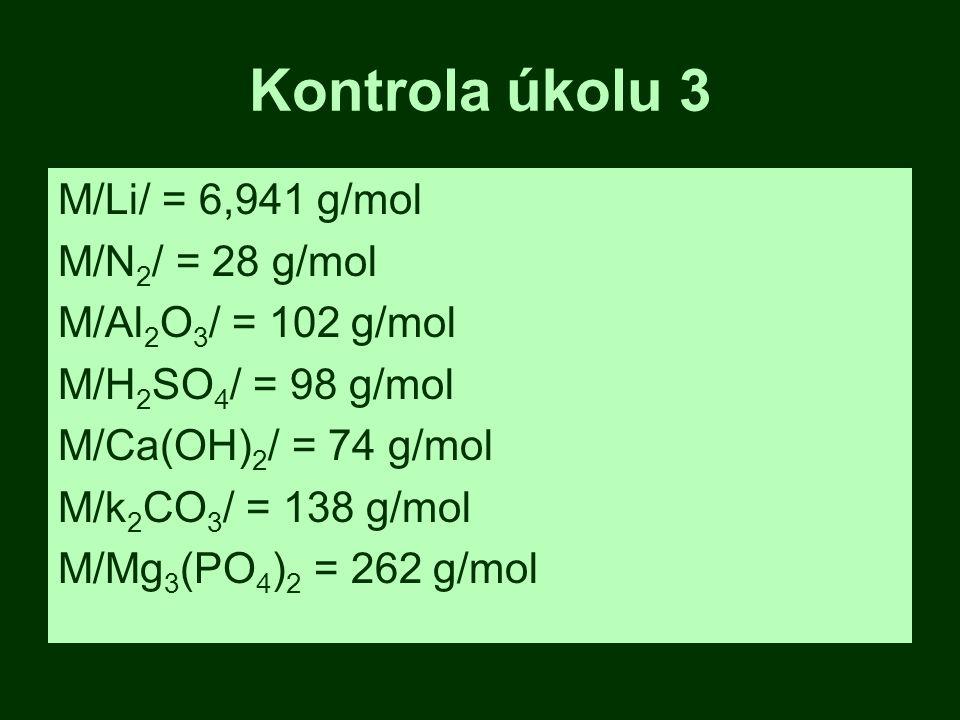 Kontrola úkolu 3 M/Li/ = 6,941 g/mol M/N 2 / = 28 g/mol M/Al 2 O 3 / = 102 g/mol M/H 2 SO 4 / = 98 g/mol M/Ca(OH) 2 / = 74 g/mol M/k 2 CO 3 / = 138 g/mol M/Mg 3 (PO 4 ) 2 = 262 g/mol