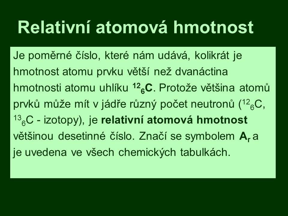 Relativní atomová hmotnost Je poměrné číslo, které nám udává, kolikrát je hmotnost atomu prvku větší než dvanáctina hmotnosti atomu uhlíku 12 6 C.