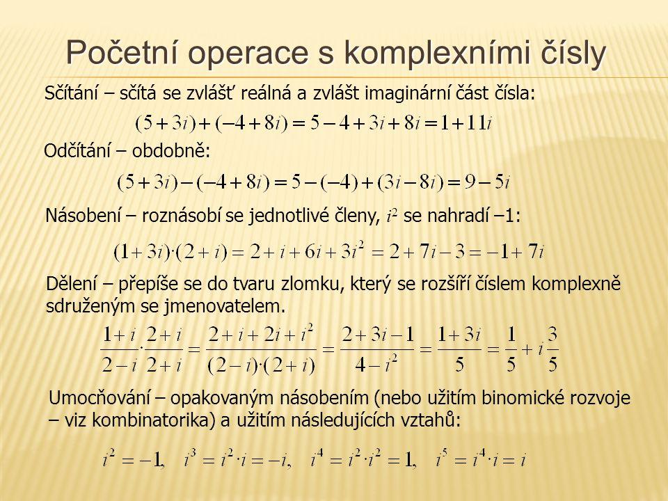 Početní operace s komplexními čísly Sčítání – sčítá se zvlášť reálná a zvlášt imaginární část čísla: Odčítání – obdobně: Násobení – roznásobí se jednotlivé členy, i 2 se nahradí –1: Dělení – přepíše se do tvaru zlomku, který se rozšíří číslem komplexně sdruženým se jmenovatelem.