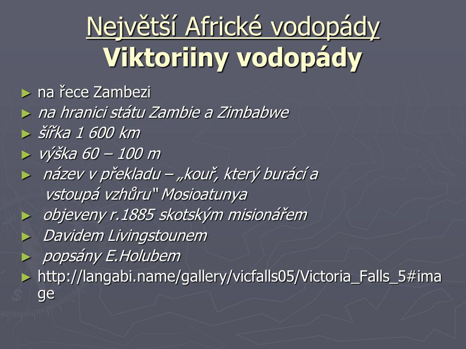 Největší Africké vodopády Viktoriiny vodopády ► na řece Zambezi ► na hranici státu Zambie a Zimbabwe ► šířka 1 600 km ► výška 60 – 100 m ► název v pře