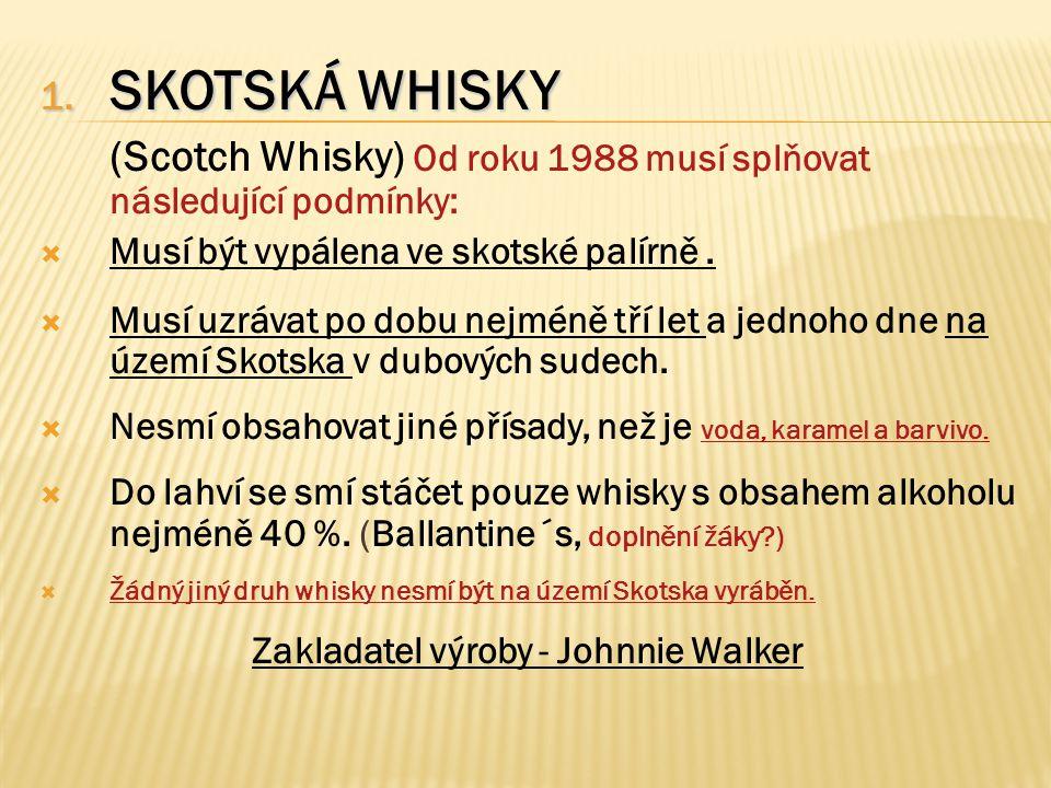 1. SKOTSKÁ WHISKY (Scotch Whisky) Od roku 1988 musí splňovat následující podmínky:  Musí být vypálena ve skotské palírně.  Musí uzrávat po dobu nejm