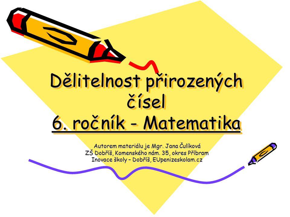 Dělitelnost přirozených čísel 6. ročník - Matematika Autorem materiálu je Mgr. Jana Čulíková ZŠ Dobříš, Komenského nám. 35, okres Příbram Inovace škol