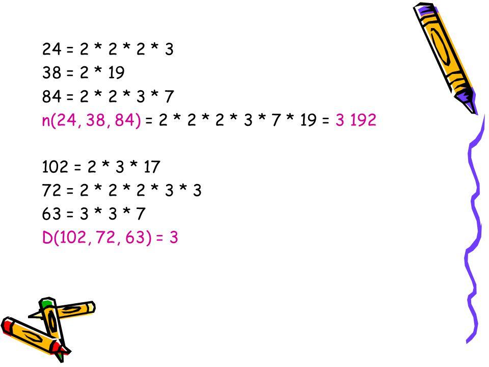 24 = 2 * 2 * 2 * 3 38 = 2 * 19 84 = 2 * 2 * 3 * 7 n(24, 38, 84) = 2 * 2 * 2 * 3 * 7 * 19 = 3 192 102 = 2 * 3 * 17 72 = 2 * 2 * 2 * 3 * 3 63 = 3 * 3 *