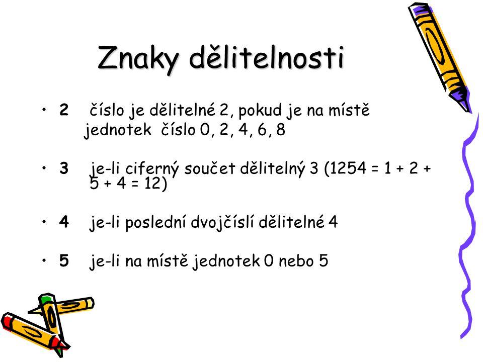 Znaky dělitelnosti 2číslo je dělitelné 2, pokud je na místě jednotek číslo 0, 2, 4, 6, 8 3je-li ciferný součet dělitelný 3 (1254 = 1 + 2 + 5 + 4 = 12)