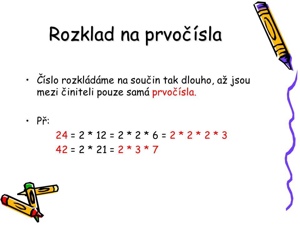 Rozklad na prvočísla Číslo rozkládáme na součin tak dlouho, až jsou mezi činiteli pouze samá prvočísla. Př: 24 = 2 * 12 = 2 * 2 * 6 = 2 * 2 * 2 * 3 42
