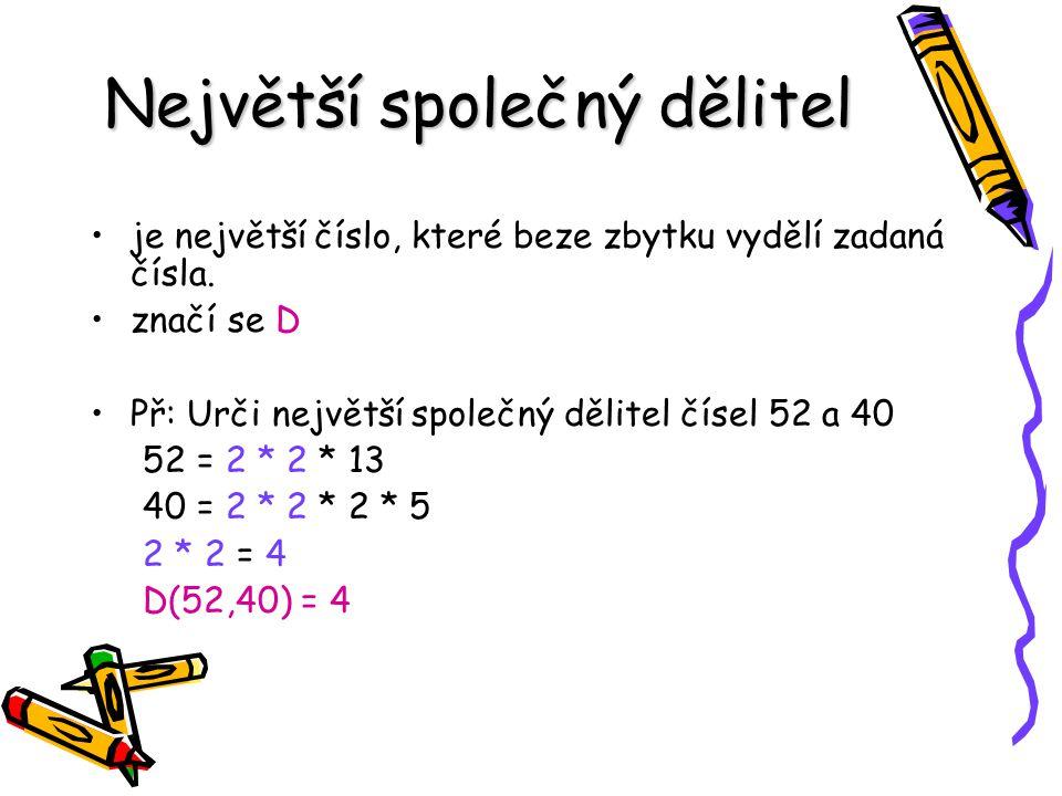 Největší společný dělitel je největší číslo, které beze zbytku vydělí zadaná čísla. značí se D Př: Urči největší společný dělitel čísel 52 a 40 52 = 2