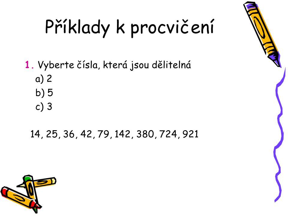Příklady k procvičení 1. Vyberte čísla, která jsou dělitelná a) 2 b) 5 c) 3 14, 25, 36, 42, 79, 142, 380, 724, 921