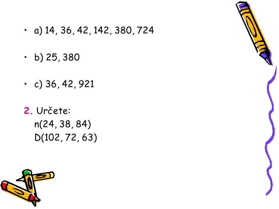 a) 14, 36, 42, 142, 380, 724 b) 25, 380 c) 36, 42, 921 2. Určete: n(24, 38, 84) D(102, 72, 63)