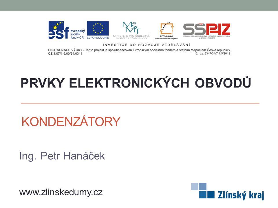 KONDENZÁTORY Ing. Petr Hanáček PRVKY ELEKTRONICKÝCH OBVODŮ www.zlinskedumy.cz