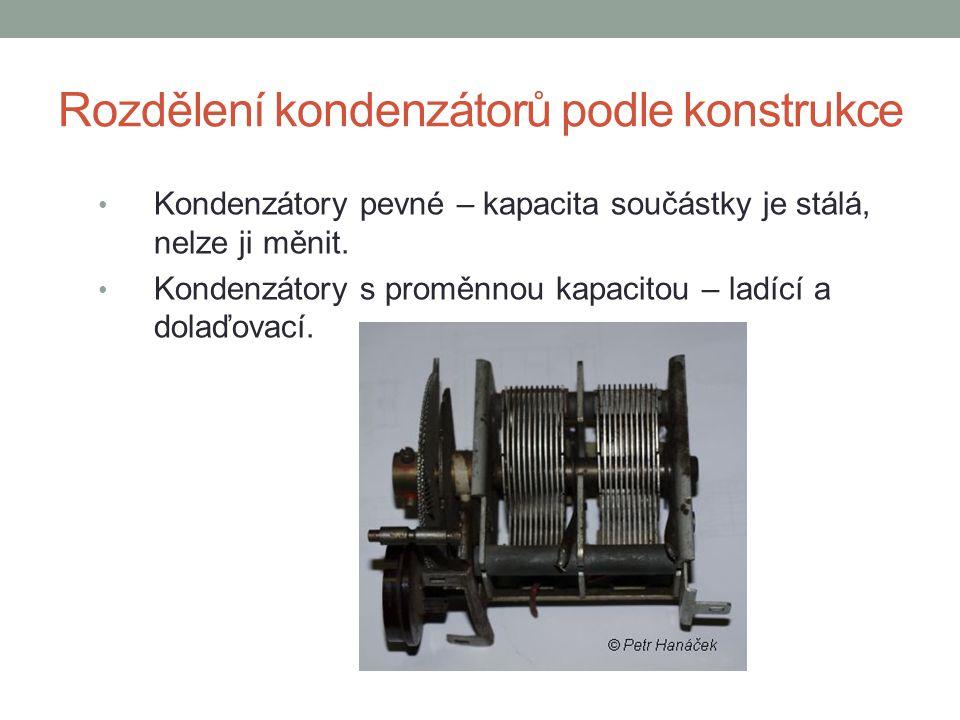 Rozdělení kondenzátorů podle konstrukce Kondenzátory pevné – kapacita součástky je stálá, nelze ji měnit. Kondenzátory s proměnnou kapacitou – ladící