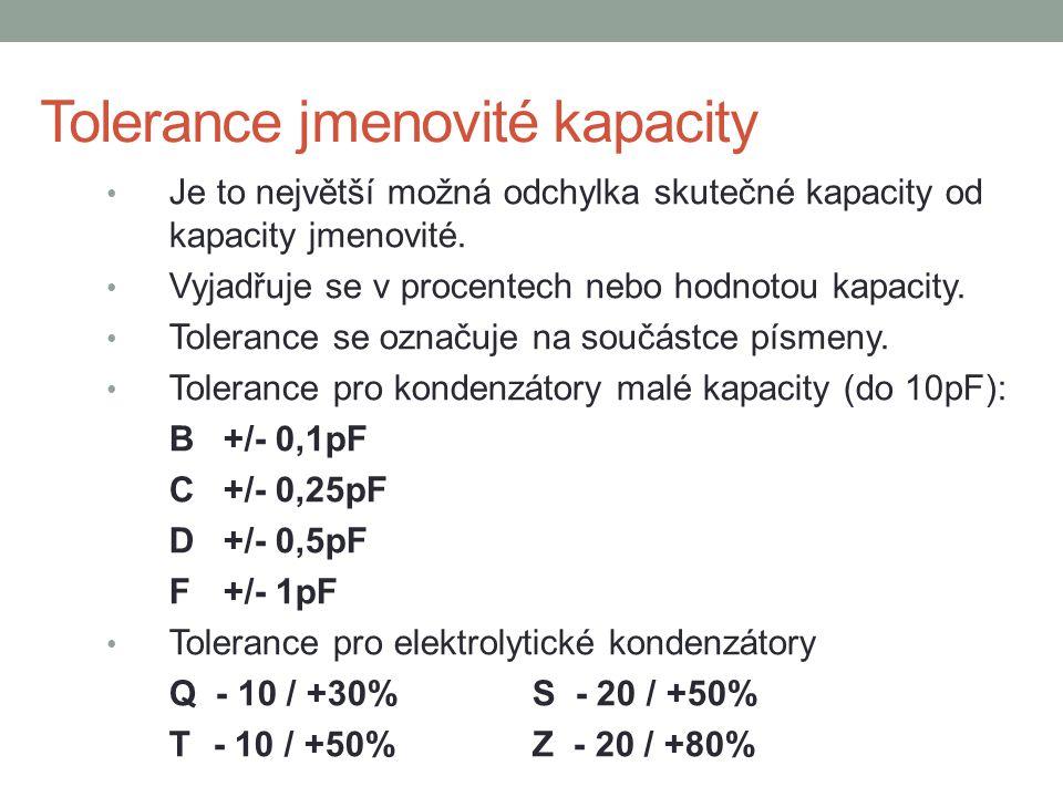 Tolerance jmenovité kapacity Pro většinu kondenzátorů vyráběných v řadách E6, E12, E24 je tolerance jmenovité hodnoty kapacity vyjádřena v procentech Značení je písmeny, stejně jako u rezistorů: B+/- 0,1% G +/- 2% C+/- 0,25%J +/- 5% D+/- 0,5%K +/- 10% F +/- 1%M +/- 20%
