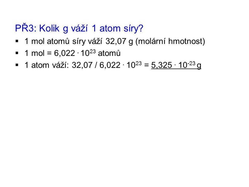 PŘ3: Kolik g váží 1 atom síry?  1 mol atomů síry váží 32,07 g (molární hmotnost)  1 mol = 6,022. 10 23 atomů  1 atom váží: 32,07 / 6,022. 10 23 = 5