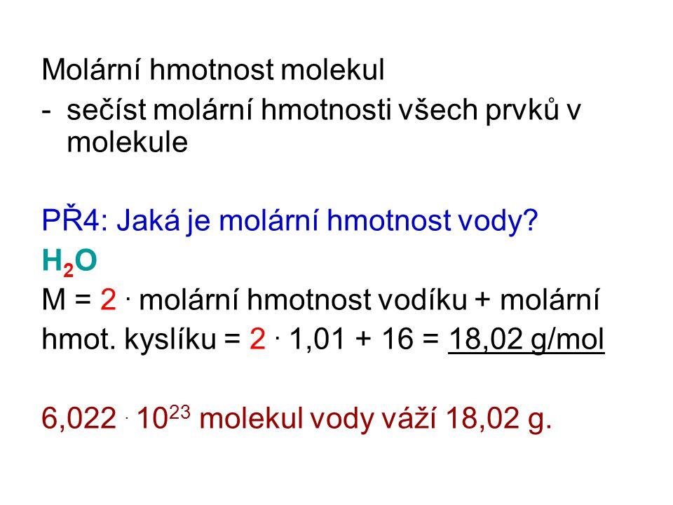 Molární hmotnost molekul -sečíst molární hmotnosti všech prvků v molekule PŘ4: Jaká je molární hmotnost vody? H2OH2O M = 2. molární hmotnost vodíku +