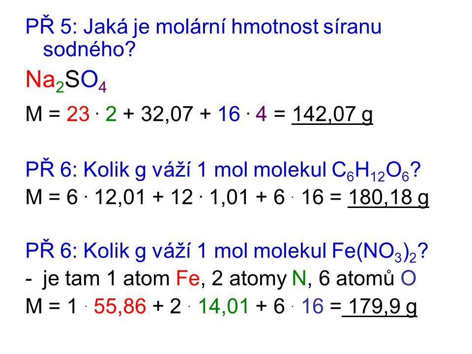 PŘ 5: Jaká je molární hmotnost síranu sodného? Na 2 SO 4 M = 23. 2 + 32,07 + 16. 4 = 142,07 g PŘ 6: Kolik g váží 1 mol molekul C 6 H 12 O 6 ? M = 6. 1