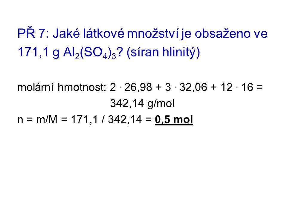 PŘ 7: Jaké látkové množství je obsaženo ve 171,1 g Al 2 (SO 4 ) 3 ? (síran hlinitý) molární hmotnost: 2. 26,98 + 3. 32,06 + 12. 16 = 342,14 g/mol n =