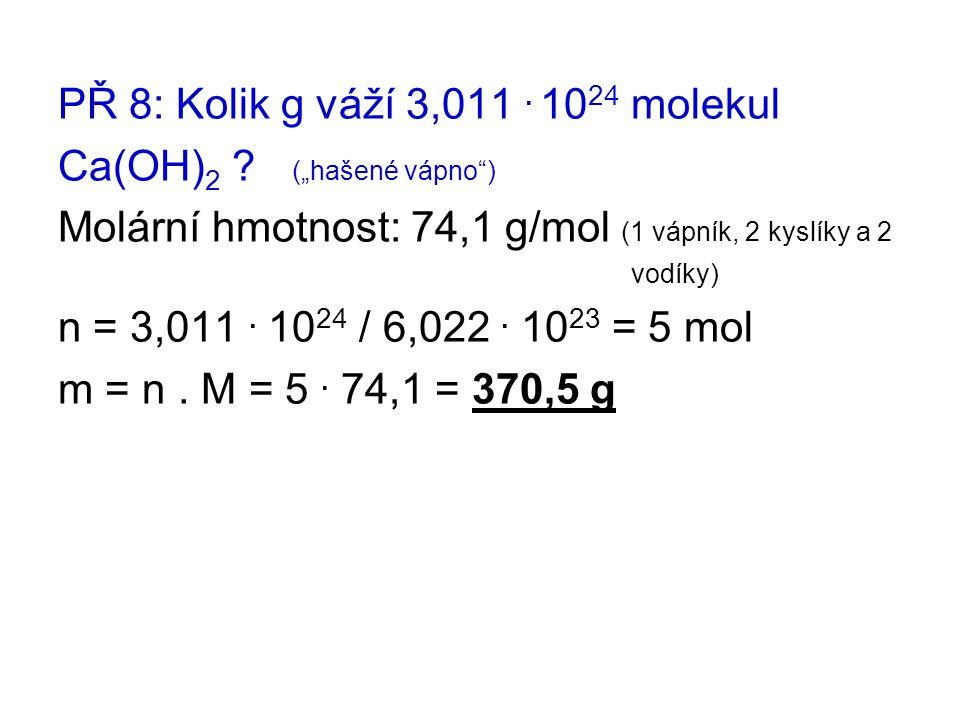 """PŘ 8: Kolik g váží 3,011. 10 24 molekul Ca(OH) 2 ? (""""hašené vápno"""") Molární hmotnost: 74,1 g/mol (1 vápník, 2 kyslíky a 2 vodíky) n = 3,011. 10 24 / 6"""