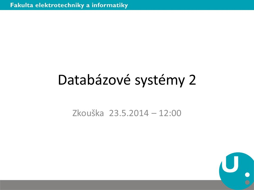 Databázové systémy 2 Zkouška 23.5.2014 – 12:00