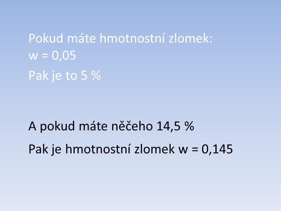 Pak je to 5 % Pokud máte hmotnostní zlomek: w = 0,05 A pokud máte něčeho 14,5 % Pak je hmotnostní zlomek w = 0,145