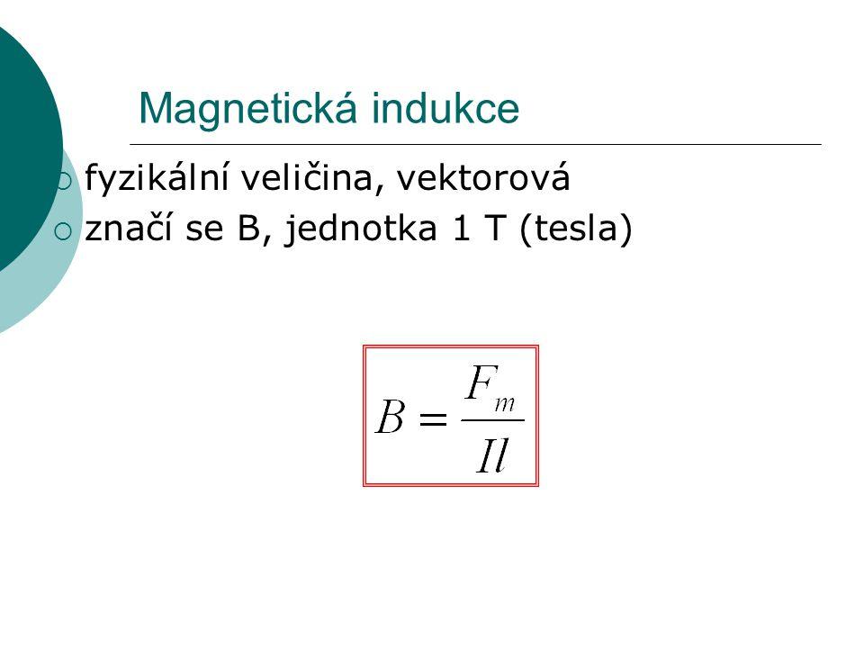 Magnetická indukce  fyzikální veličina, vektorová  značí se B, jednotka 1 T (tesla)