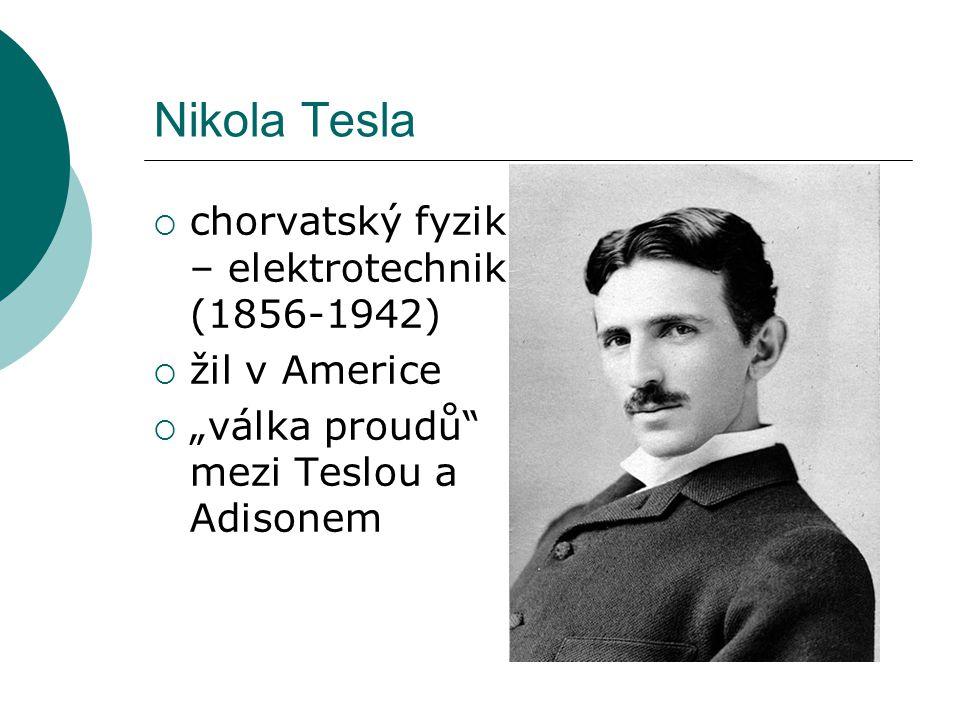 "Nikola Tesla  chorvatský fyzik – elektrotechnik (1856-1942)  žil v Americe  ""válka proudů mezi Teslou a Adisonem"