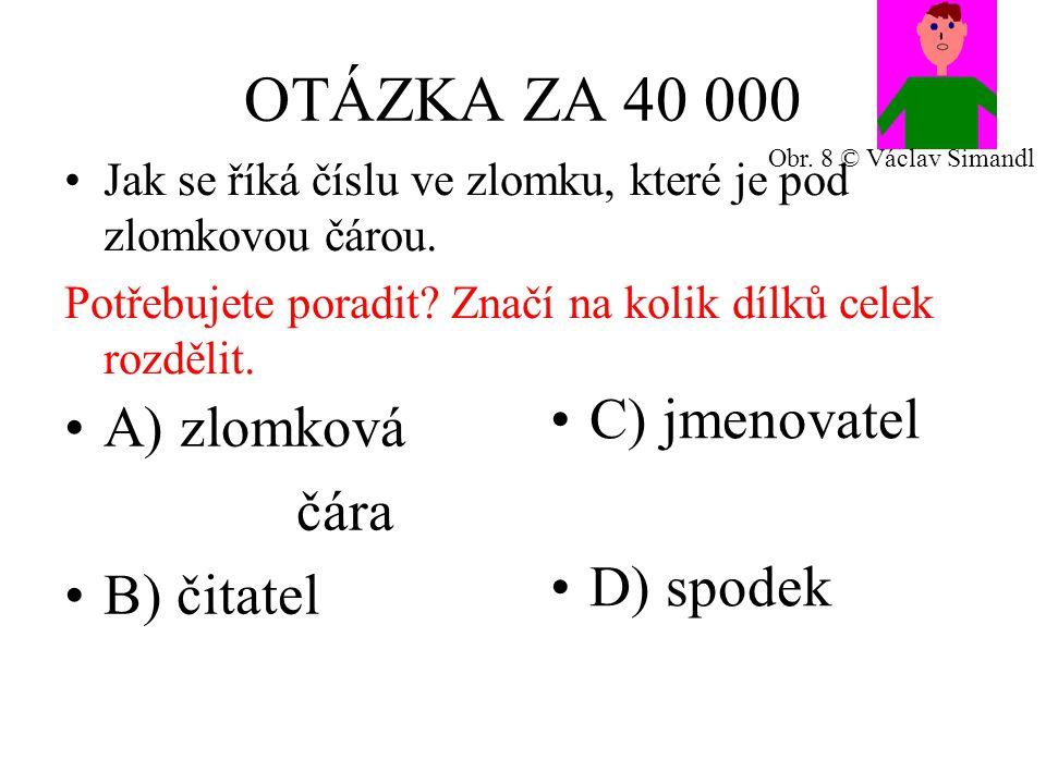 OTÁZKA ZA 40 000 A) zlomková čára B) čitatel C) jmenovatel D) spodek Jak se říká číslu ve zlomku, které je pod zlomkovou čárou.